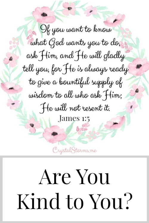 "My sweet friend, Are you kind to you? If your answer isn't ""yes,"" what is one change you can make today? And if you don't know what to do, ask God, and He will gladly tell you."