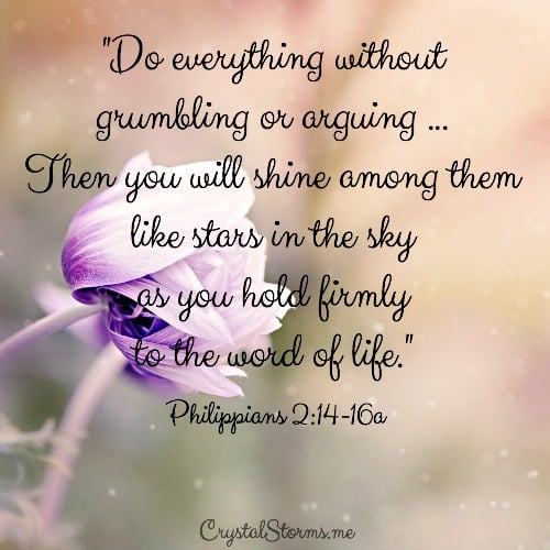 "How do we do everything without grumbling or arguing so we can be shining among them like stars in the sky as it talks about in Philippians 2:14-16? By holding firmly to the word of life. ""Do everything without grumbling or arguing ... Then you will shine among them like stars in the sky as you hold firmly to the word of life."""