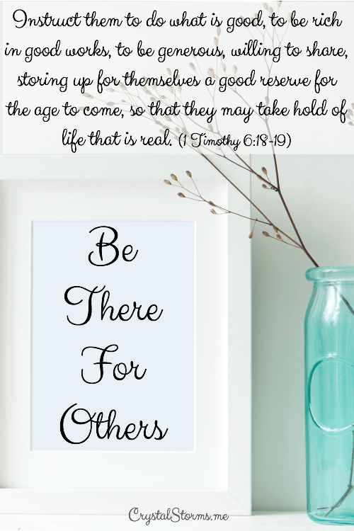 "Be there for others: interruption to my plan or divine appointment? It depends on my perspective, my heart. 1 Timothy 6:18-19: ""Instruct them to do what is good, to be rich in good works, to be generous, willing to share, storing up for themselves a good reserve for the age to come, so that they may take hold of life that is real."""