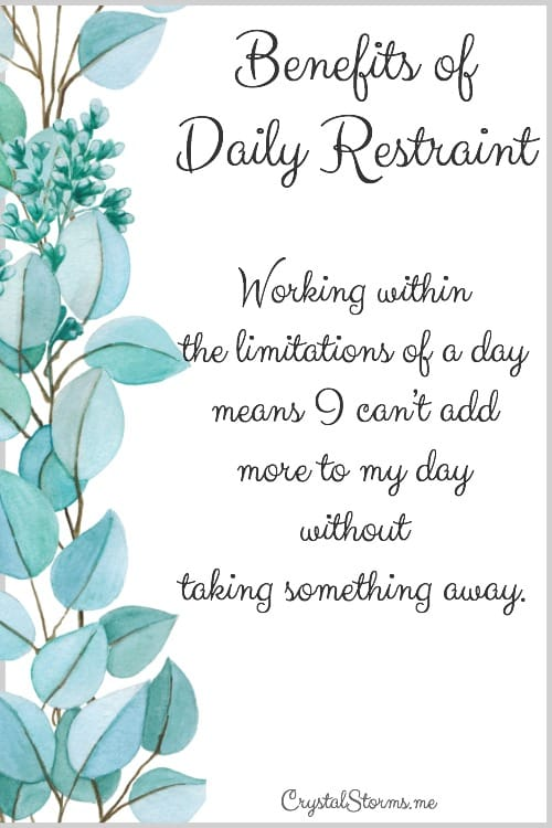 Have you ever considered the restraint God exercised in creating the earth in six days? God modeled the benefits of daily restraint. Working within the limitations of a day means I can't add more to my day without taking something away.
