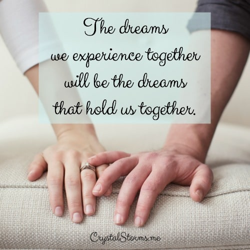 "What dreams do you hold close to your heart? ""The blessing of dreams fulfilled starts with a shared common vision."" Jen Weaver, The Wife's Secret to Happiness. The dreams we experience together will be the dreams that hold us together."