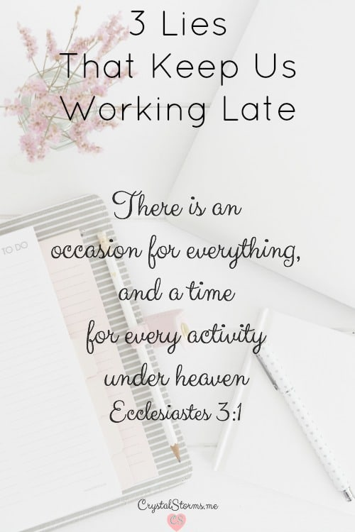 Do you struggle with setting your work aside at the end of the day? I discovered 3 lies that keep us working late. Ecclesiastes 3:1: There is an occasion for everything, and a time for every activity under heaven