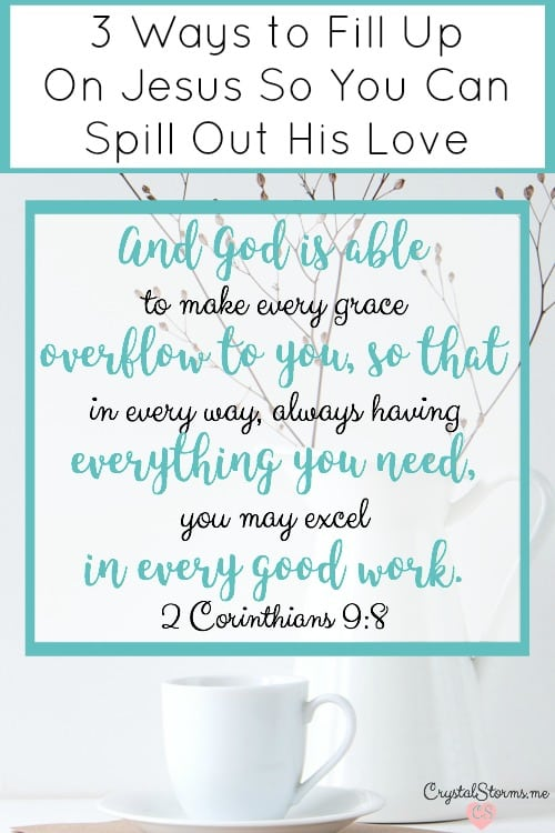 Do you look to God to fill up so you can pour out? Let's fill up on Jesus so we spill out His love as an automatic response. 2 Corinthians 9:8 And God is able to make every grace overflow to you, so that in every way, always having everything you need, you may excel in every good work.