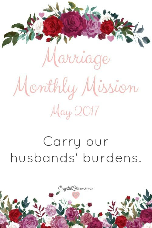 Does your marriage reflect God's heart? Let's make little changes that will do just that. Marriage Monthly Mission - May 2017: Carry our husbands' burdens.