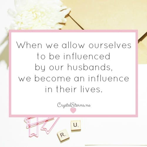 Doing things God's way and submitting to your husband leads to a happy marriage. When we allow ourselves to be influenced by our husbands, we become an influence in their lives. 1 Peter 3:1 Wives, in the same way submit yourselves to your own husbands...they may be won over without words by the behavior of their wives