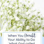 When You Doubt Your Ability to Do What God Called You to Do | Christian woman | Christian encouragement | Christian faith
