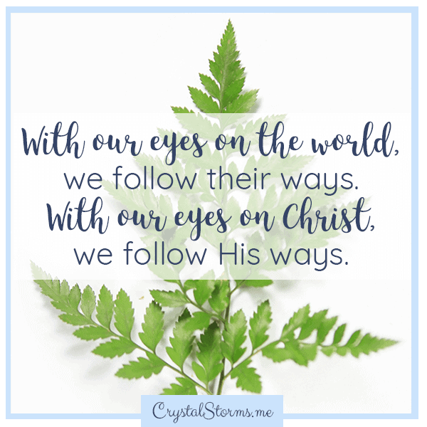 With our eyes on the world, we follow their ways. With our eyes on Christ, we follow His ways. | Christian encouragement | Christian woman | Christian living